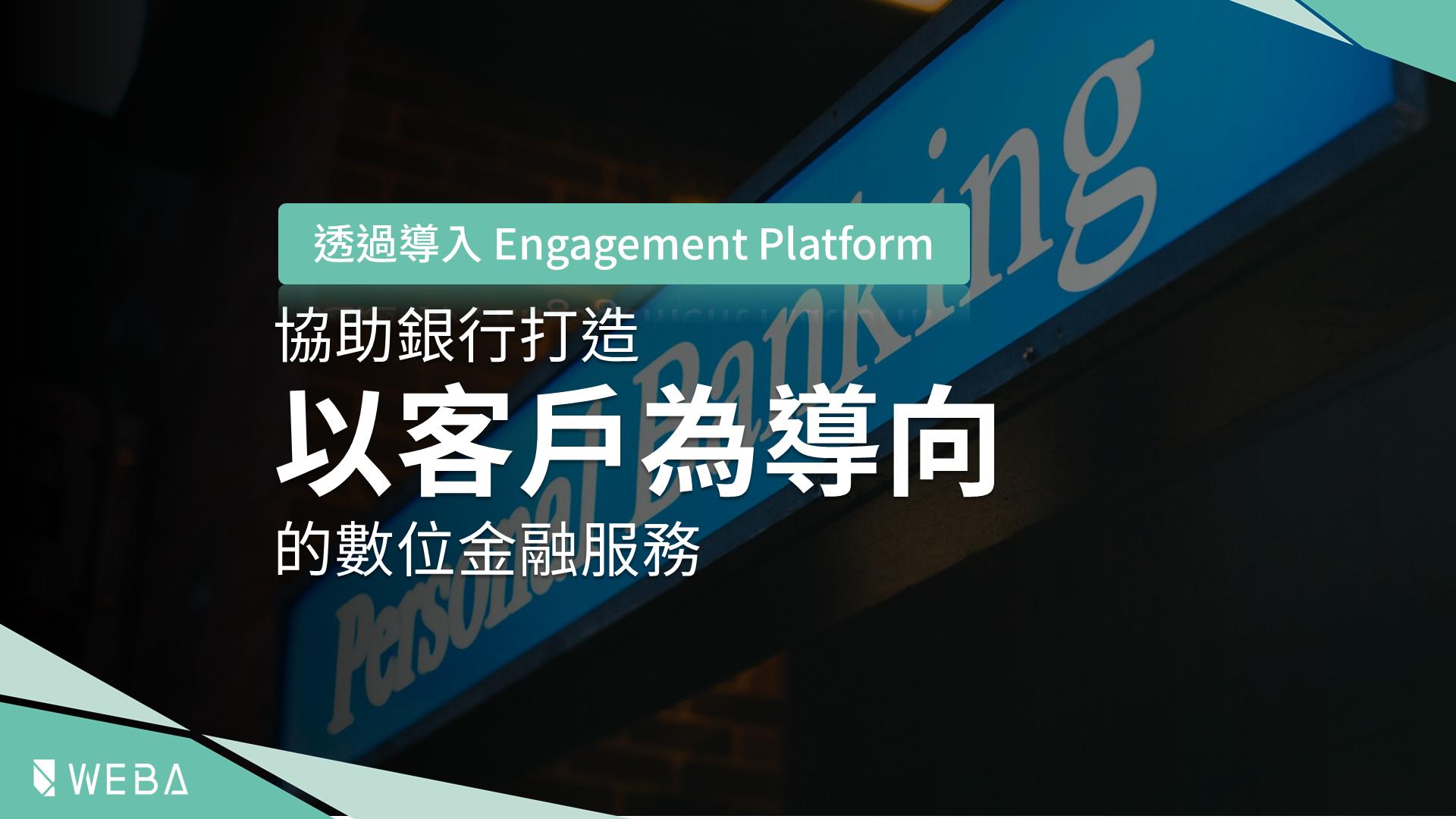 Engagement Platform 銀行 客戶導向 數位金融服務